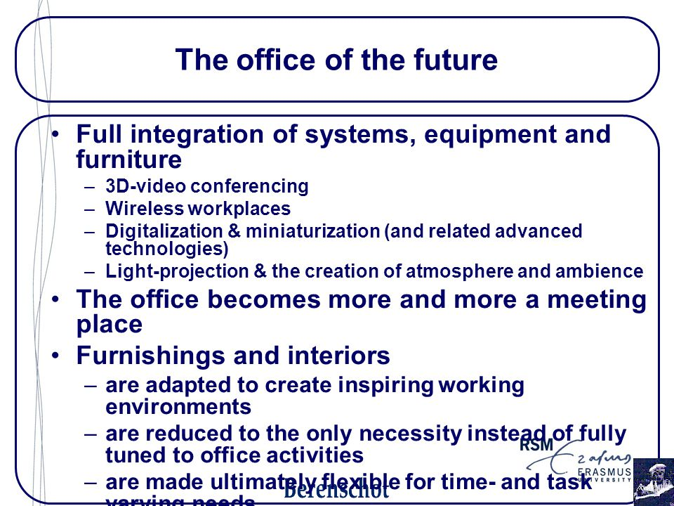 Full integration of systems, equipment and furniture –3D-video conferencing –Wireless workplaces –Digitalization & miniaturization (and related advanced technologies) –Light-projection & the creation of atmosphere and ambience The office becomes more and more a meeting place Furnishings and interiors –are adapted to create inspiring working environments –are reduced to the only necessity instead of fully tuned to office activities –are made ultimately flexible for time- and task varying needs