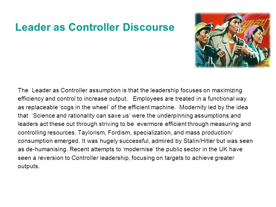 Leader as Controller Discourse The Leader as Controller assumption is that the leadership focuses on maximizing efficiency and control to increase out