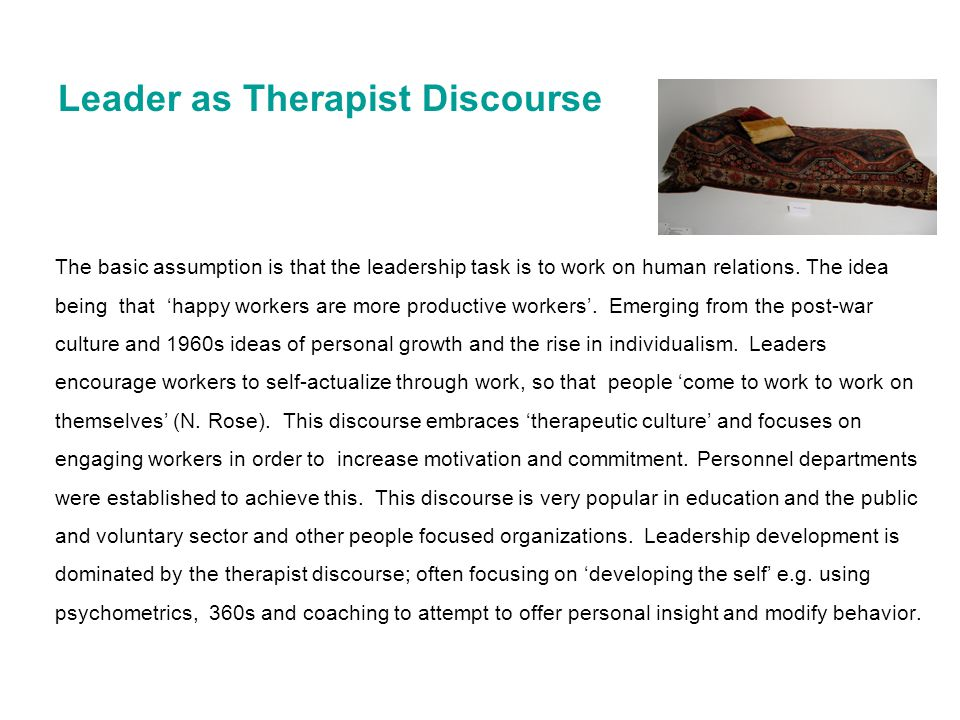 Leader as Therapist Discourse The basic assumption is that the leadership task is to work on human relations. The idea being that 'happy workers are m