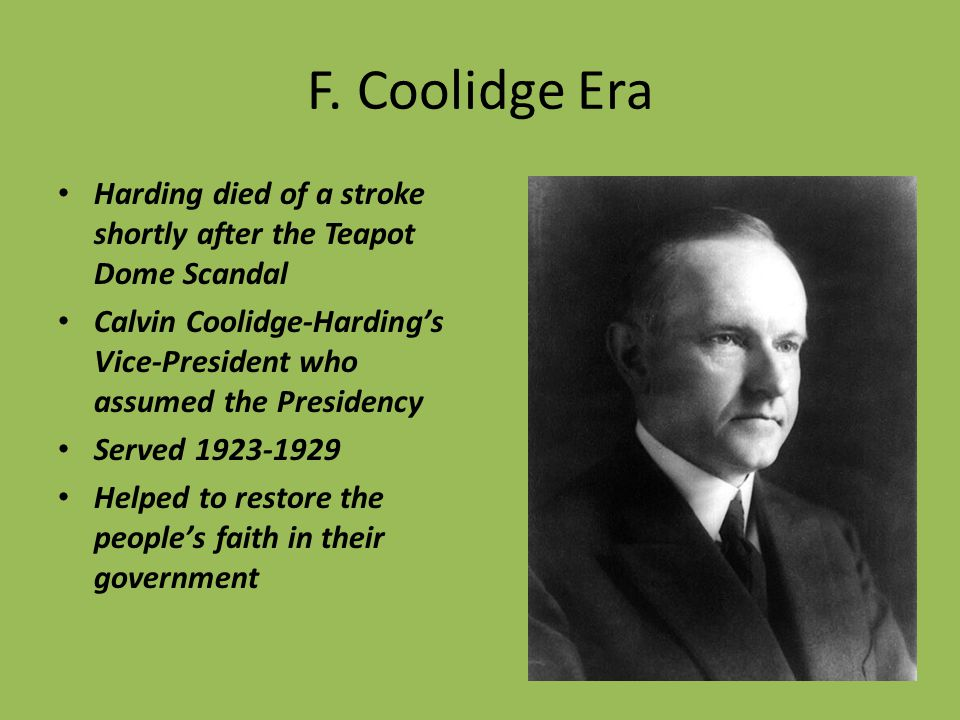 F. Coolidge Era Harding died of a stroke shortly after the Teapot Dome Scandal Calvin Coolidge-Harding's Vice-President who assumed the Presidency Ser