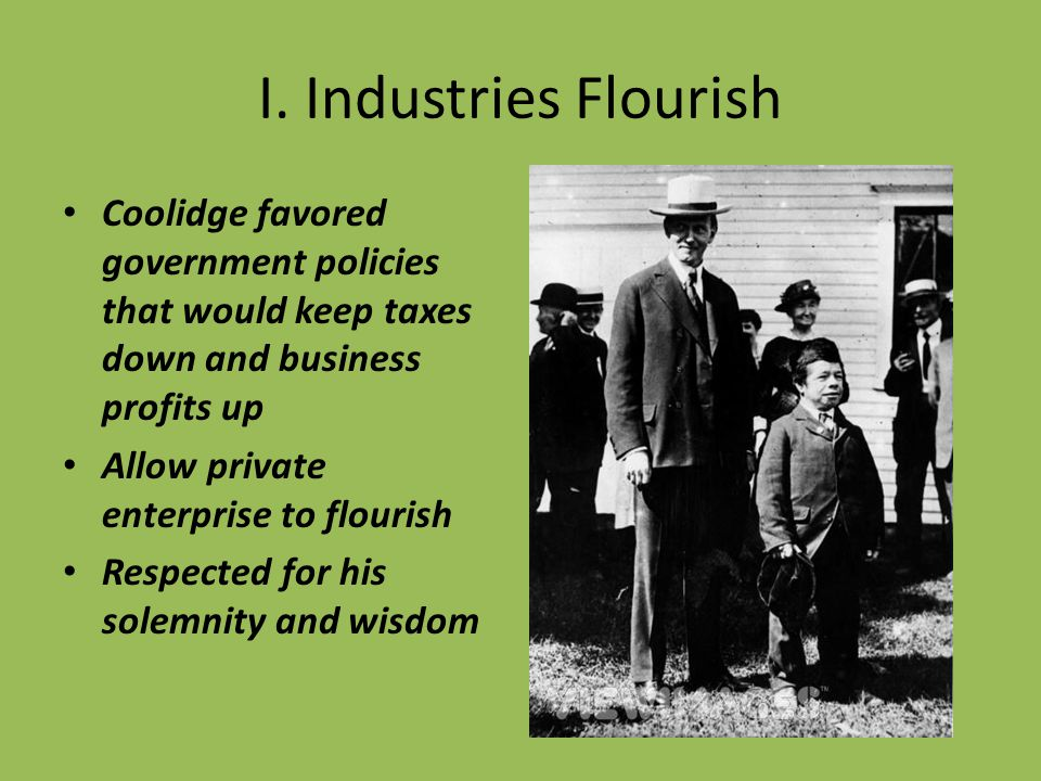 I. Industries Flourish Coolidge favored government policies that would keep taxes down and business profits up Allow private enterprise to flourish Re