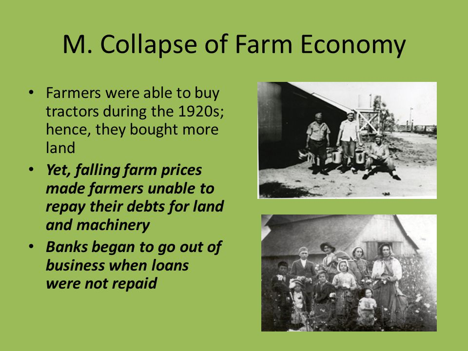 M. Collapse of Farm Economy Farmers were able to buy tractors during the 1920s; hence, they bought more land Yet, falling farm prices made farmers una