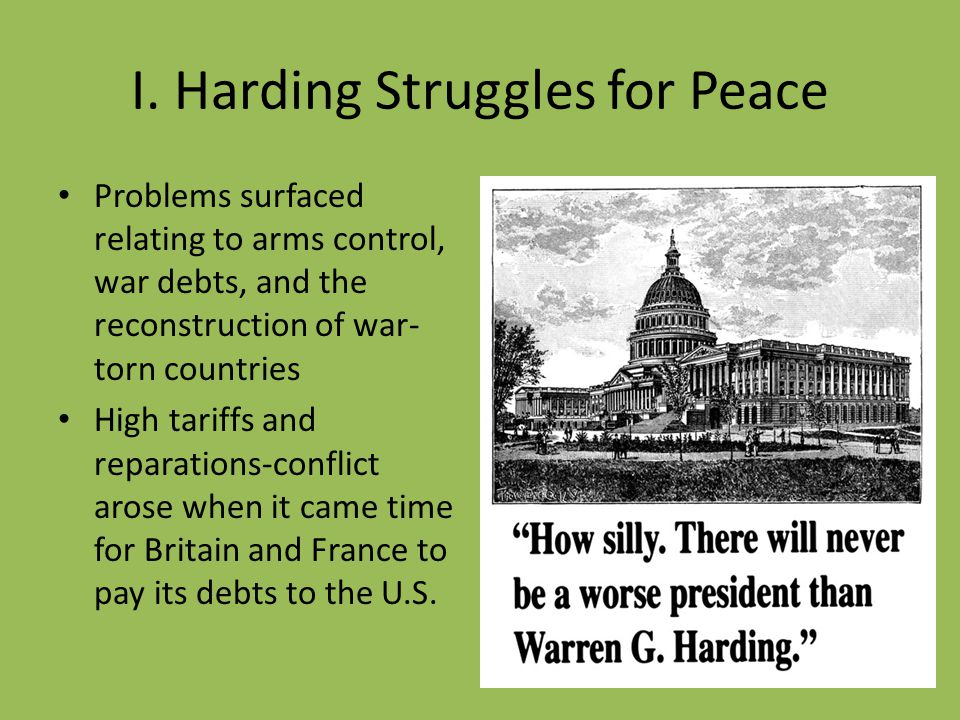 I. Harding Struggles for Peace Problems surfaced relating to arms control, war debts, and the reconstruction of war- torn countries High tariffs and r