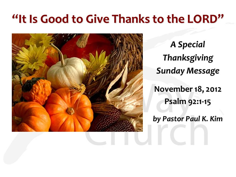 """It Is Good to Give Thanks to the LORD"" A Special Thanksgiving Sunday Message November 18, 2012 Psalm 92:1-15 by Pastor Paul K. Kim"