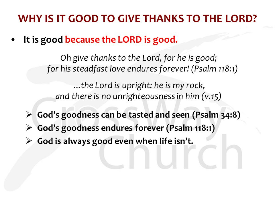 WHY IS IT GOOD TO GIVE THANKS TO THE LORD? It is good because the LORD is good. Oh give thanks to the Lord, for he is good; for his steadfast love end