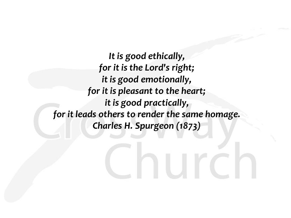 It is good ethically, for it is the Lord's right; it is good emotionally, for it is pleasant to the heart; it is good practically, for it leads others