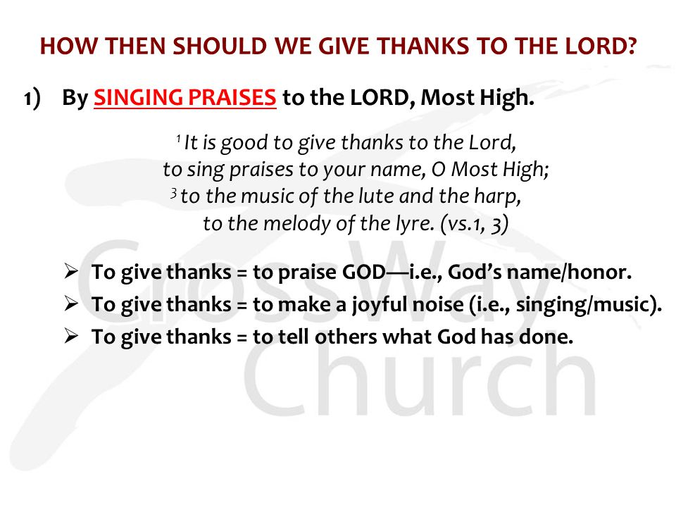 HOW THEN SHOULD WE GIVE THANKS TO THE LORD? 1) By SINGING PRAISES to the LORD, Most High. 1 It is good to give thanks to the Lord, to sing praises to