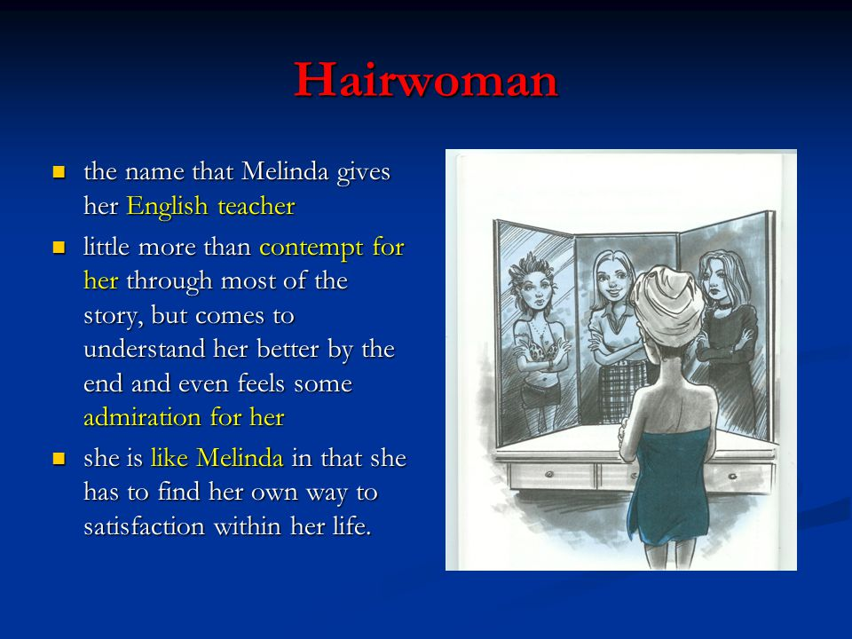 Hairwoman the name that Melinda gives her English teacher the name that Melinda gives her English teacher little more than contempt for her through most of the story, but comes to understand her better by the end and even feels some admiration for her little more than contempt for her through most of the story, but comes to understand her better by the end and even feels some admiration for her she is like Melinda in that she has to find her own way to satisfaction within her life.