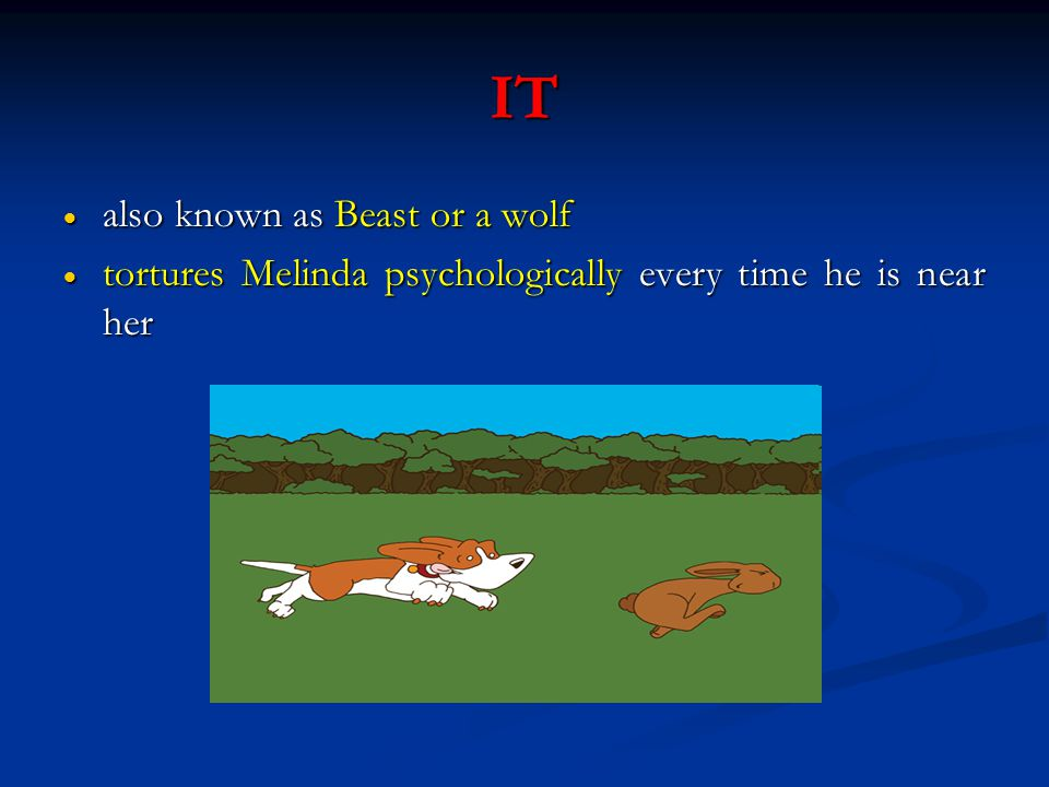 IT  also known as Beast or a wolf  tortures Melinda psychologically every time he is near her