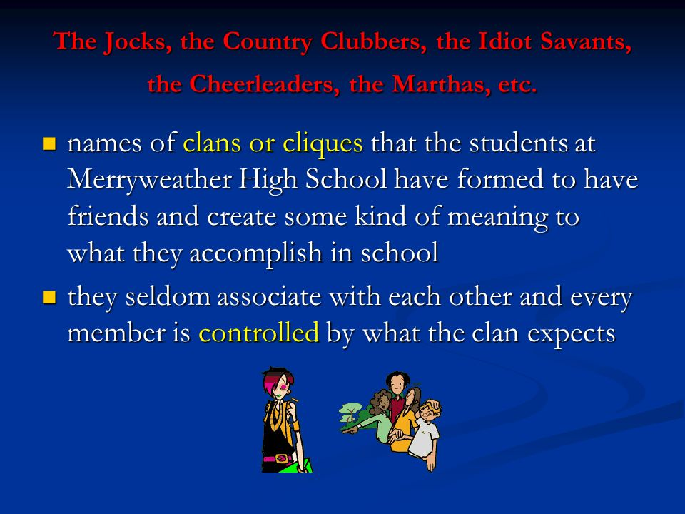 The Jocks, the Country Clubbers, the Idiot Savants, the Cheerleaders, the Marthas, etc.
