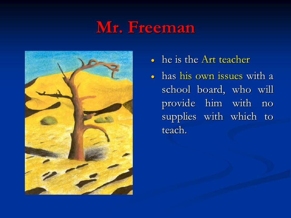 Mr. Freeman  he is the Art teacher  has his own issues with a school board, who will provide him with no supplies with which to teach.