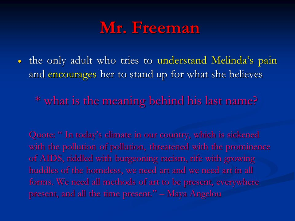 """Mr. Freeman Mr. Freeman  the only adult who tries to understand Melinda's pain and encourages her to stand up for what she believes Quote: """" In today"""