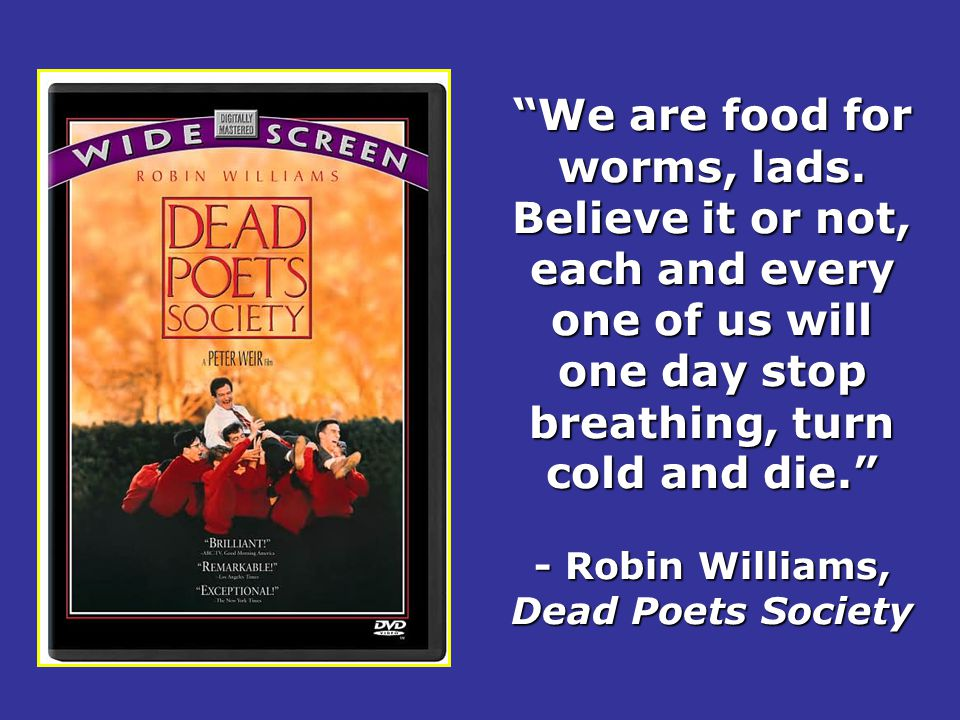 """""""We are food for worms, lads. Believe it or not, each and every one of us will one day stop breathing, turn cold and die."""" - Robin Williams, Dead Poet"""