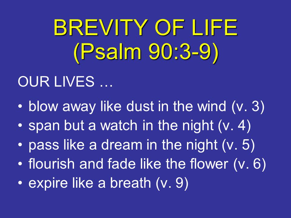 BREVITY OF LIFE (Psalm 90:3-9) OUR LIVES … blow away like dust in the wind (v. 3) span but a watch in the night (v. 4) pass like a dream in the night