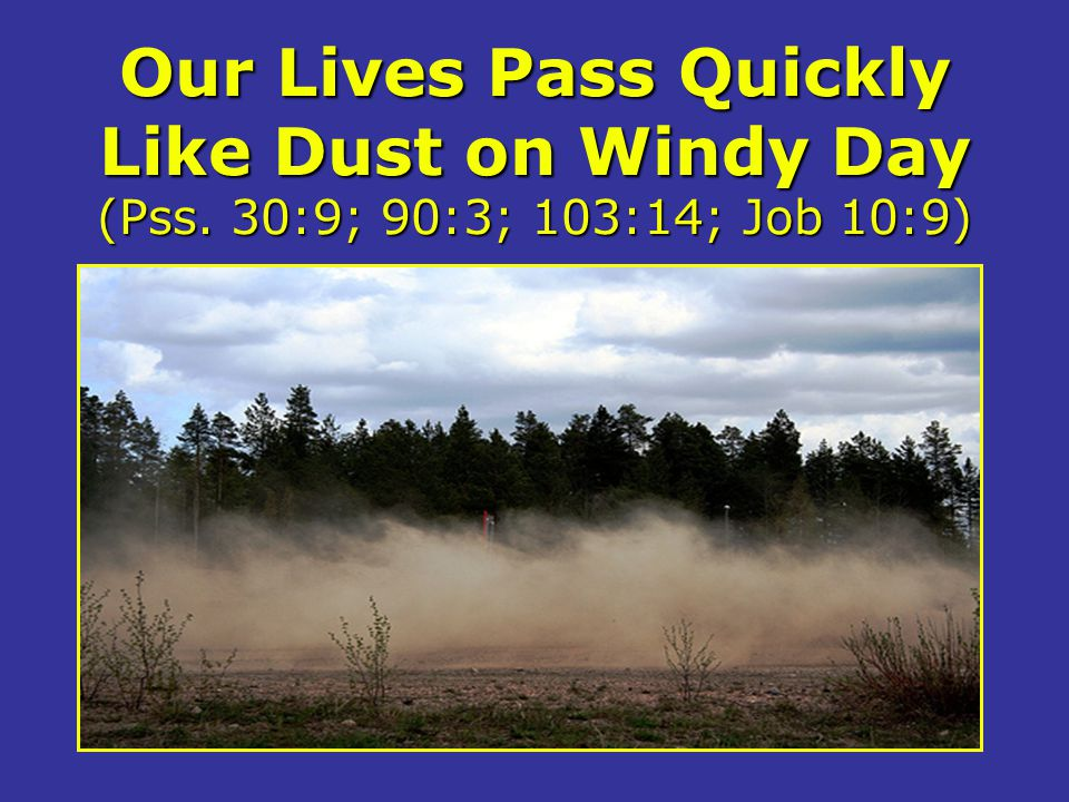 Our Lives Pass Quickly Like Dust on Windy Day (Pss. 30:9; 90:3; 103:14; Job 10:9)