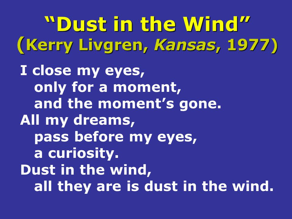 """""""Dust in the Wind"""" ( Kerry Livgren, Kansas, 1977) I close my eyes, only for a moment, and the moment's gone. All my dreams, pass before my eyes, a cur"""