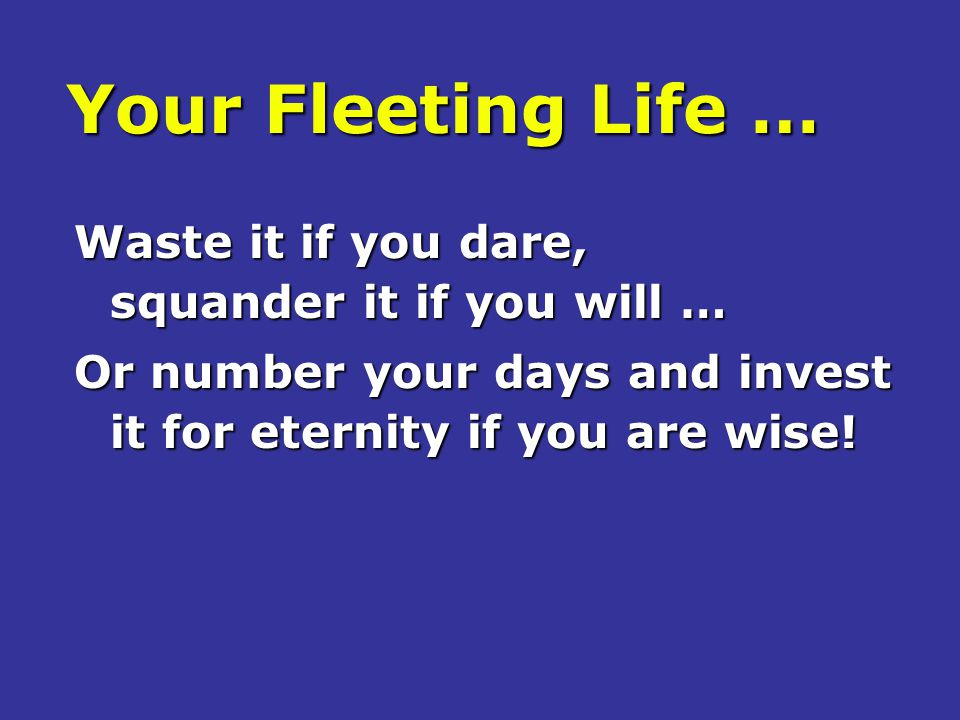 Your Fleeting Life … Waste it if you dare, squander it if you will … Or number your days and invest it for eternity if you are wise!