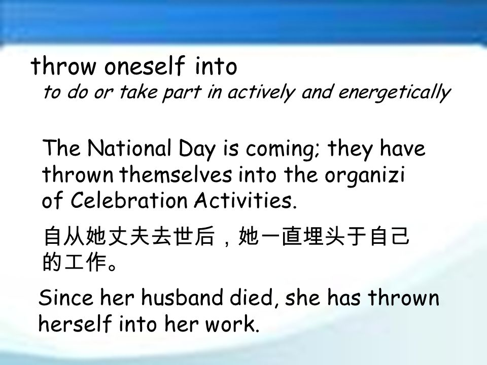 throw oneself into to do or take part in actively and energetically 自从她丈夫去世后,她一直埋头于自己 的工作。 The National Day is coming; they have thrown themselves into the organizi of Celebration Activities.