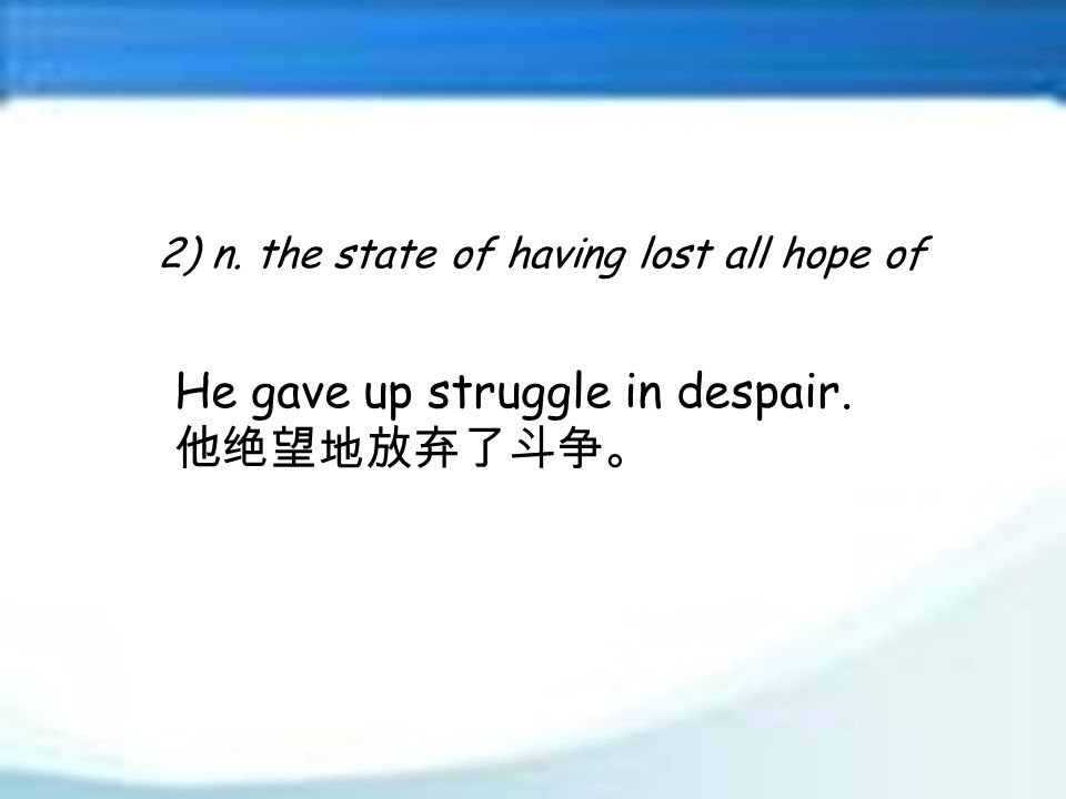 2) n. the state of having lost all hope of He gave up struggle in despair. 他绝望地放弃了斗争。