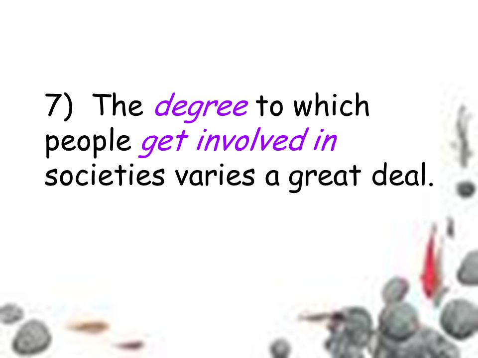 7) The degree to which people get involved in societies varies a great deal.