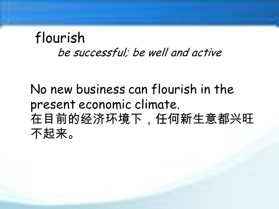 flourish be successful; be well and active No new business can flourish in the present economic climate.