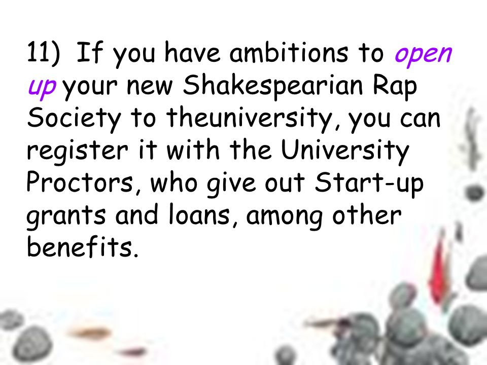11) If you have ambitions to open up your new Shakespearian Rap Society to theuniversity, you can register it with the University Proctors, who give out Start-up grants and loans, among other benefits.