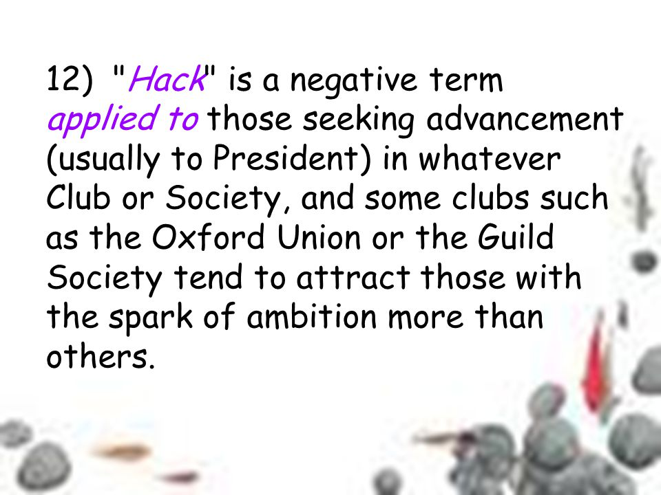 12) Hack is a negative term applied to those seeking advancement (usually to President) in whatever Club or Society, and some clubs such as the Oxford Union or the Guild Society tend to attract those with the spark of ambition more than others.