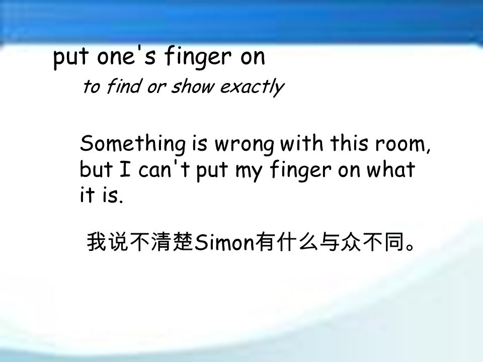 put one s finger on to find or show exactly 我说不清楚 Simon 有什么与众不同。 Something is wrong with this room, but I can t put my finger on what it is.