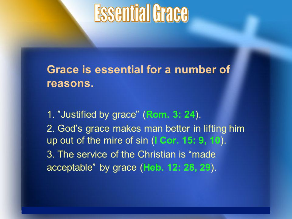 Grace is essential for a number of reasons. 1. Justified by grace (Rom.