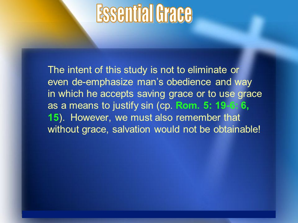 The intent of this study is not to eliminate or even de-emphasize man's obedience and way in which he accepts saving grace or to use grace as a means to justify sin (cp.