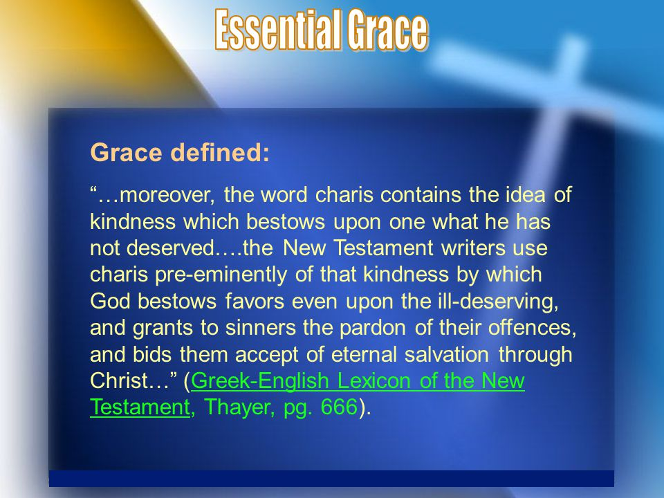 Grace defined: …moreover, the word charis contains the idea of kindness which bestows upon one what he has not deserved….the New Testament writers use charis pre-eminently of that kindness by which God bestows favors even upon the ill-deserving, and grants to sinners the pardon of their offences, and bids them accept of eternal salvation through Christ… (Greek-English Lexicon of the New Testament, Thayer, pg.
