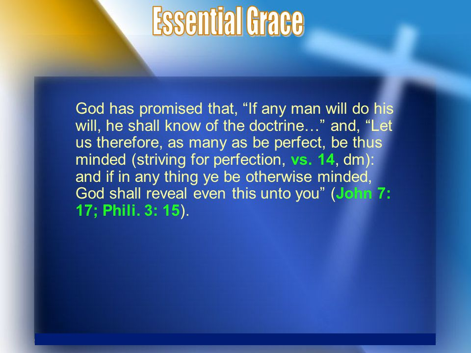 God has promised that, If any man will do his will, he shall know of the doctrine… and, Let us therefore, as many as be perfect, be thus minded (striving for perfection, vs.