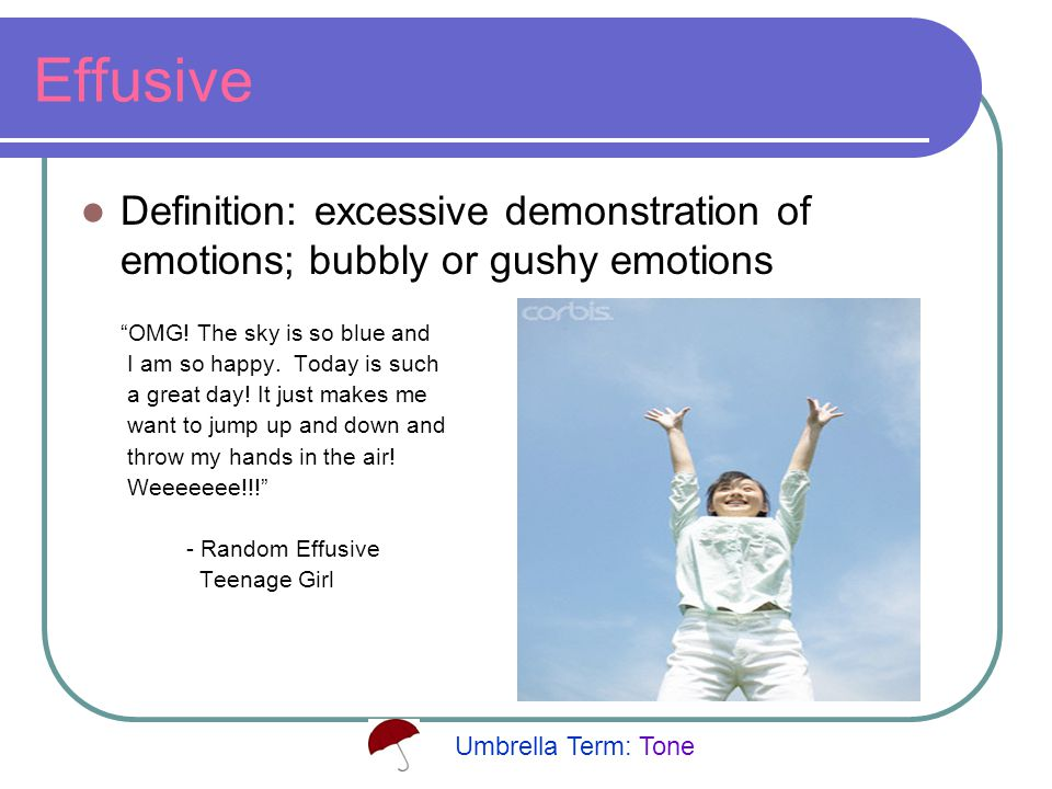 Effusive Definition: excessive demonstration of emotions; bubbly or gushy emotions OMG.