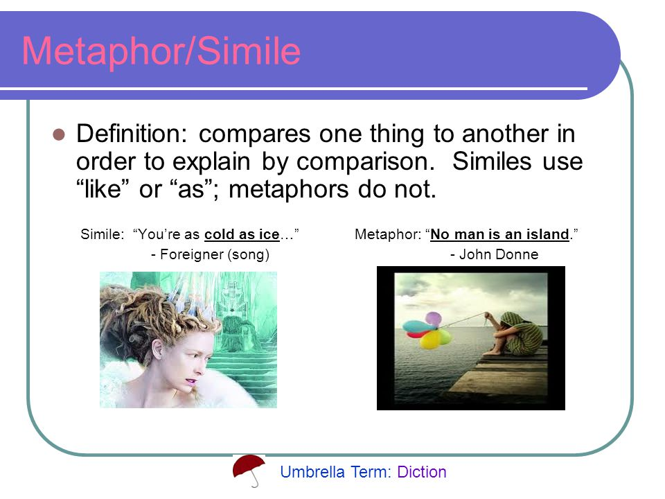 Metaphor/Simile Definition: compares one thing to another in order to explain by comparison.