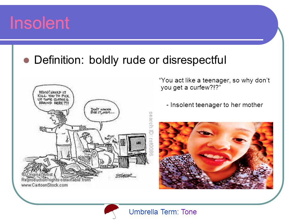 Insolent Definition: boldly rude or disrespectful You act like a teenager, so why don't you get a curfew ! - Insolent teenager to her mother Umbrella Term: Tone