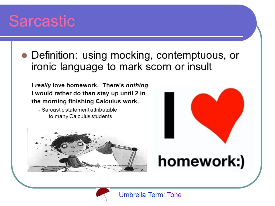 Sarcastic Definition: using mocking, contemptuous, or ironic language to mark scorn or insult I really love homework.