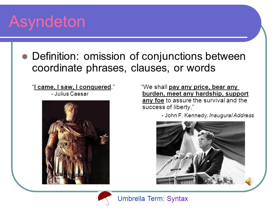 Asyndeton Definition: omission of conjunctions between coordinate phrases, clauses, or words I came, I saw, I conquered. We shall pay any price, bear any - Julius Caesar burden, meet any hardship, support any foe to assure the survival and the success of liberty. - John F.