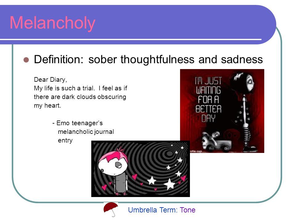 Melancholy Definition: sober thoughtfulness and sadness Dear Diary, My life is such a trial.