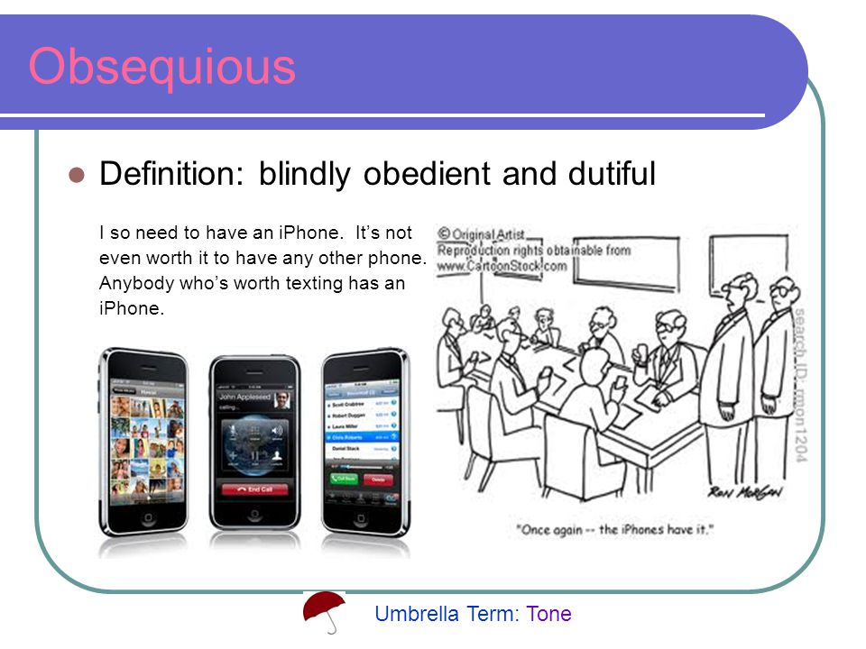 Obsequious Definition: blindly obedient and dutiful I so need to have an iPhone.
