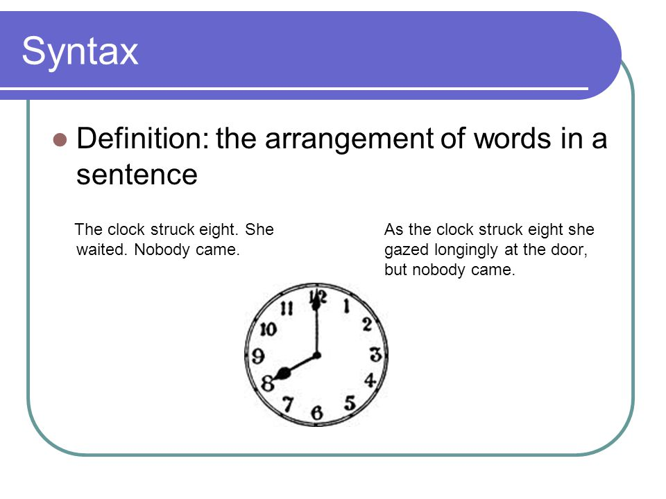 Syntax Definition: the arrangement of words in a sentence The clock struck eight.