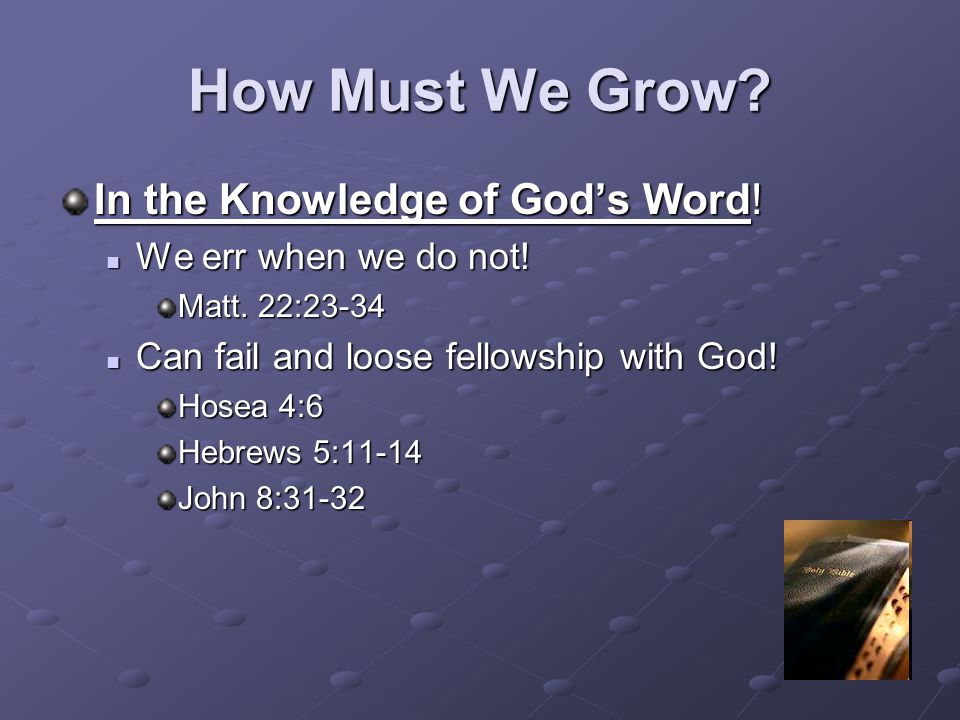 How Must We Grow? In the Knowledge of God's Word! We err when we do not! We err when we do not! Matt. 22:23-34 Can fail and loose fellowship with God!