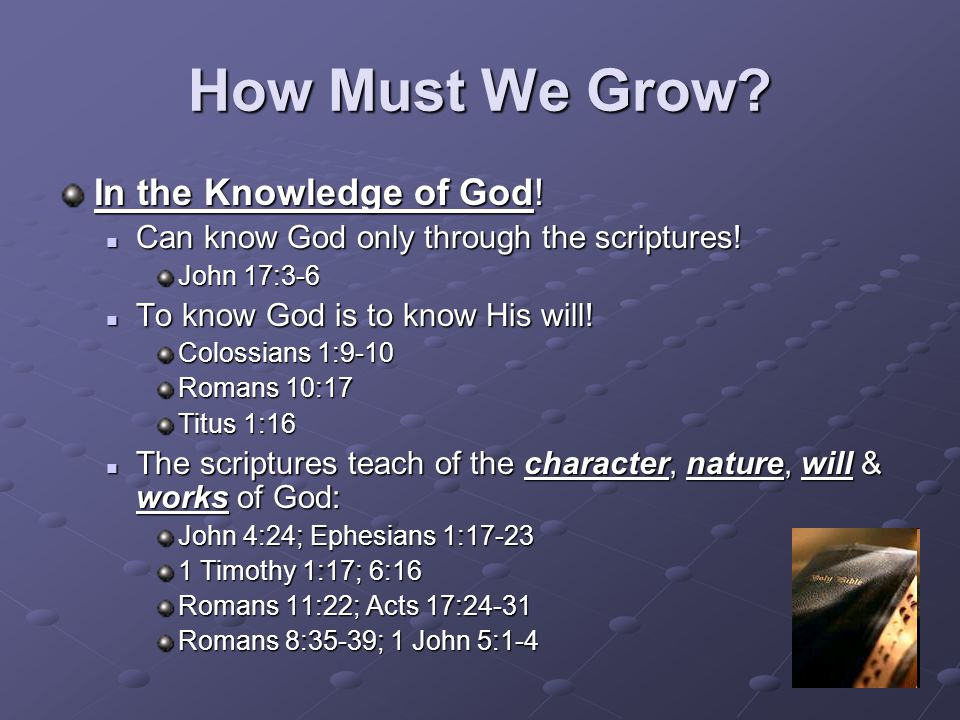 How Must We Grow? In the Knowledge of God! Can know God only through the scriptures! Can know God only through the scriptures! John 17:3-6 To know God