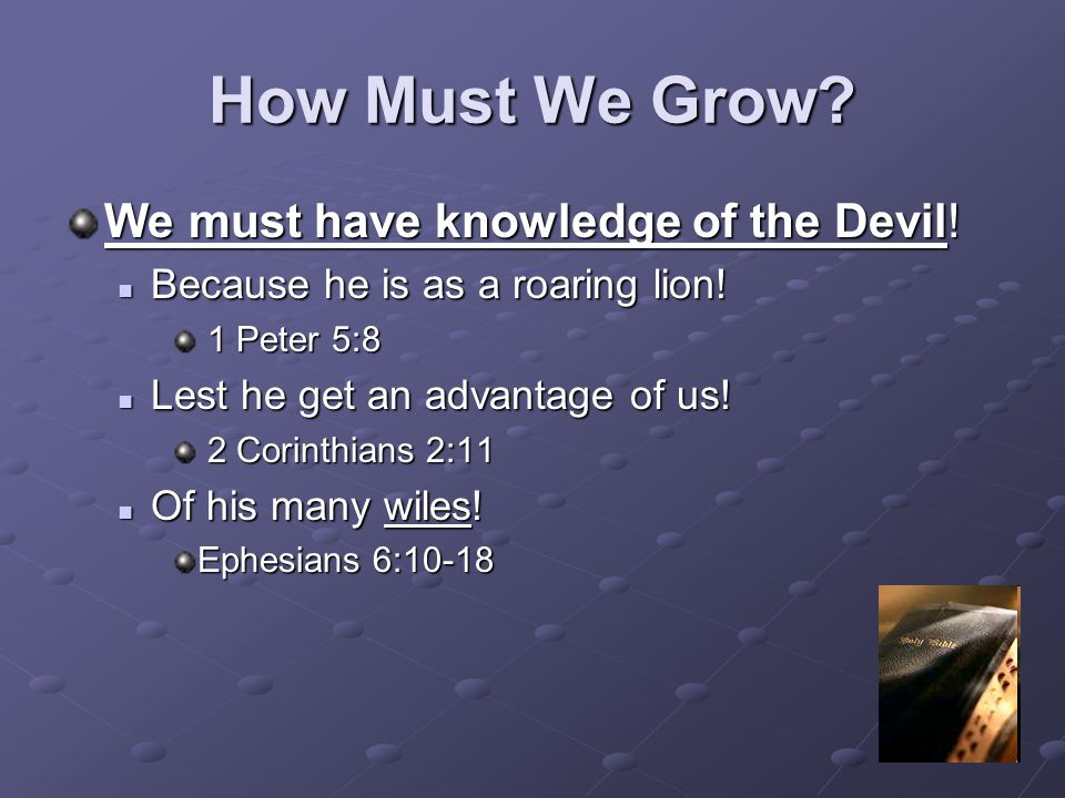 How Must We Grow? We must have knowledge of the Devil! Because he is as a roaring lion! Because he is as a roaring lion! 1 Peter 5:8 1 Peter 5:8 Lest