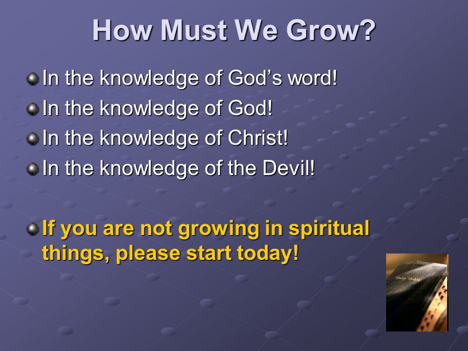 How Must We Grow? In the knowledge of God's word! In the knowledge of God! In the knowledge of Christ! In the knowledge of the Devil! If you are not g