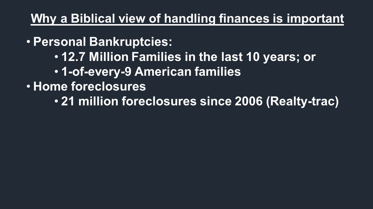 Why a Biblical view of handling finances is important Personal Bankruptcies: 12.7 Million Families in the last 10 years; or 1-of-every-9 American families Home foreclosures 21 million foreclosures since 2006 (Realty-trac)
