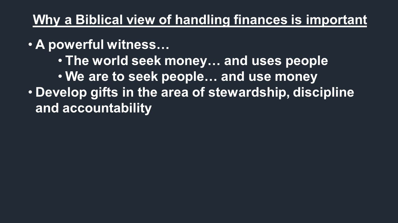 Why a Biblical view of handling finances is important A powerful witness… The world seek money… and uses people We are to seek people… and use money Develop gifts in the area of stewardship, discipline and accountability