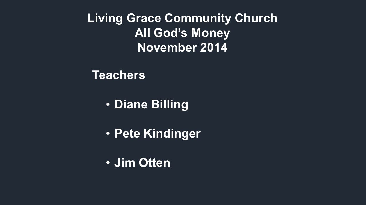 Living Grace Community Church All God's Money November 2014 Teachers Diane Billing Pete Kindinger Jim Otten