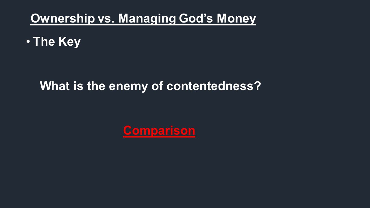 Ownership vs. Managing God's Money The Key What is the enemy of contentedness? Comparison