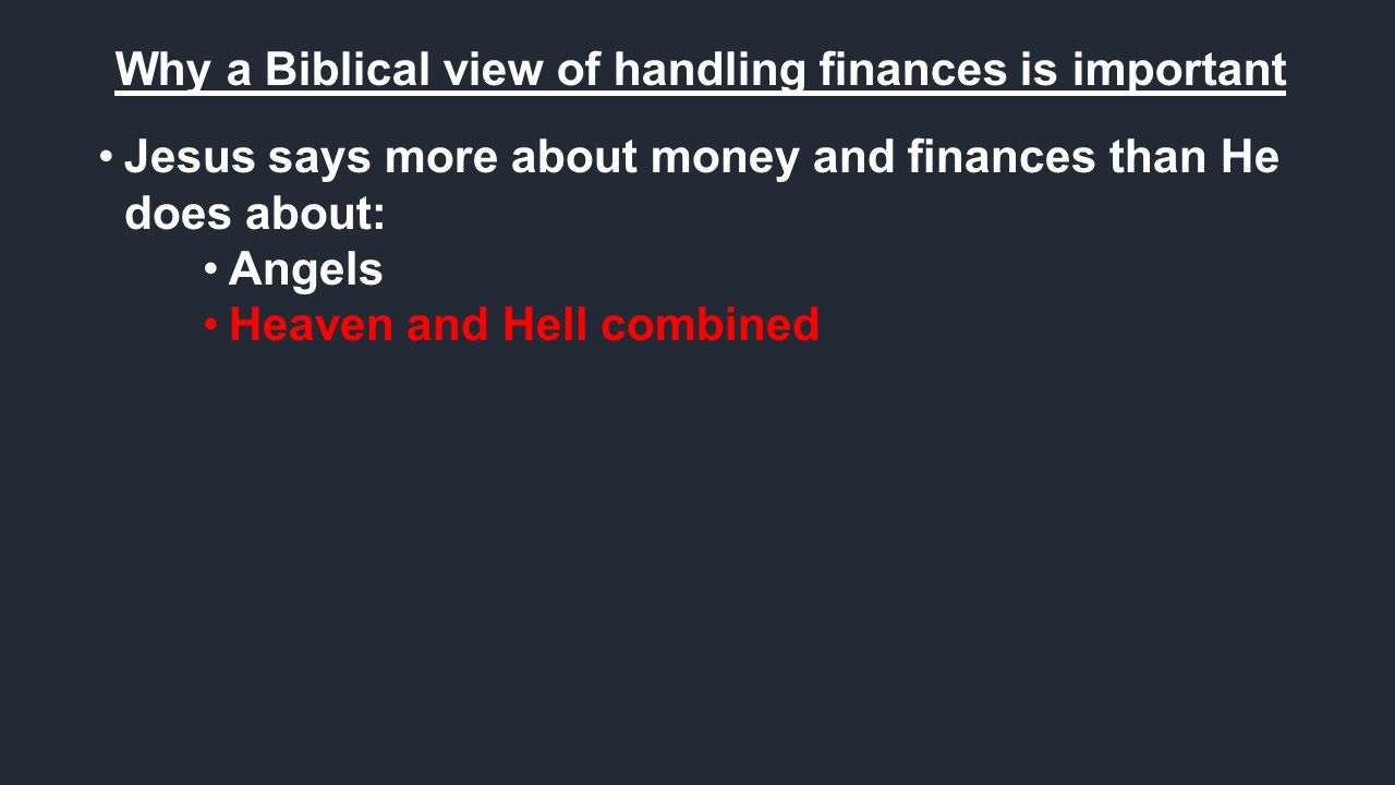 Why a Biblical view of handling finances is important Jesus says more about money and finances than He does about: Angels Heaven and Hell combined Any other topic