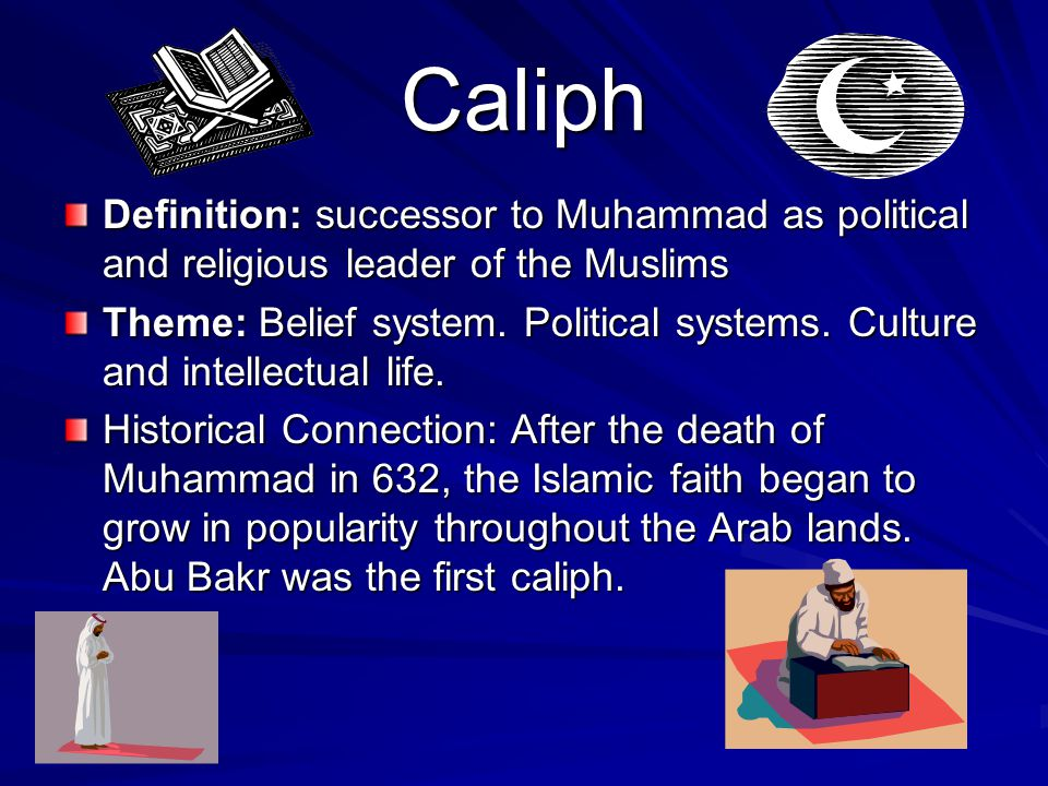 Caliph Definition: successor to Muhammad as political and religious leader of the Muslims Theme: Belief system.